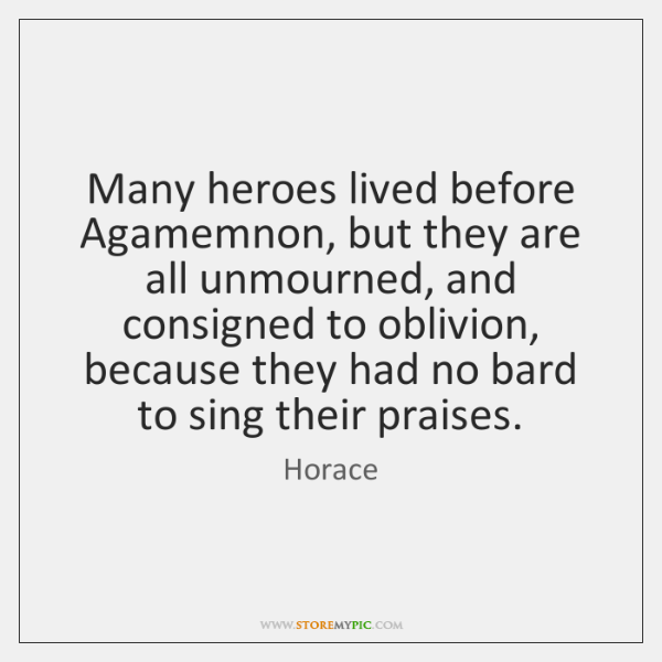 Many heroes lived before Agamemnon, but they are all unmourned, and consigned ...