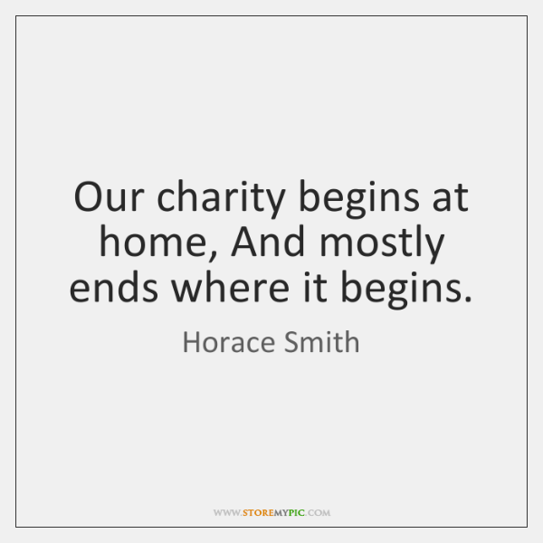 Our charity begins at home, And mostly ends where it begins.