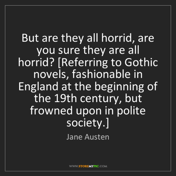 Jane Austen: But are they all horrid, are you sure they are all horrid?...