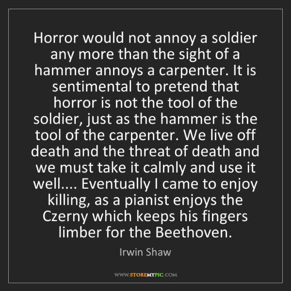 Irwin Shaw: Horror would not annoy a soldier any more than the sight...
