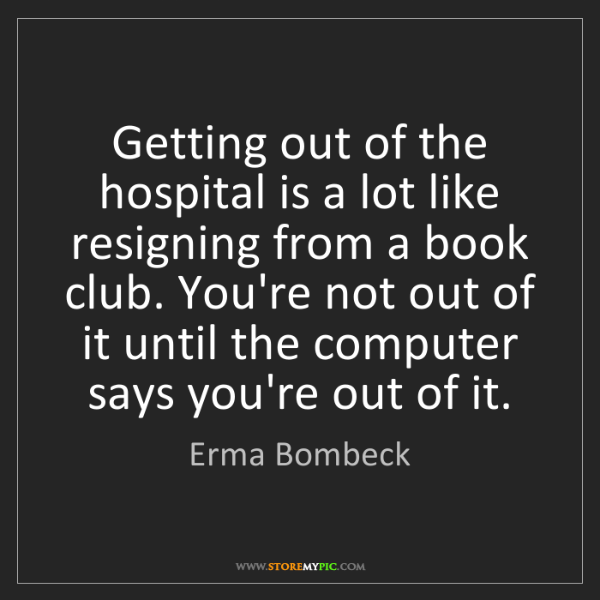 Erma Bombeck: Getting out of the hospital is a lot like resigning from...