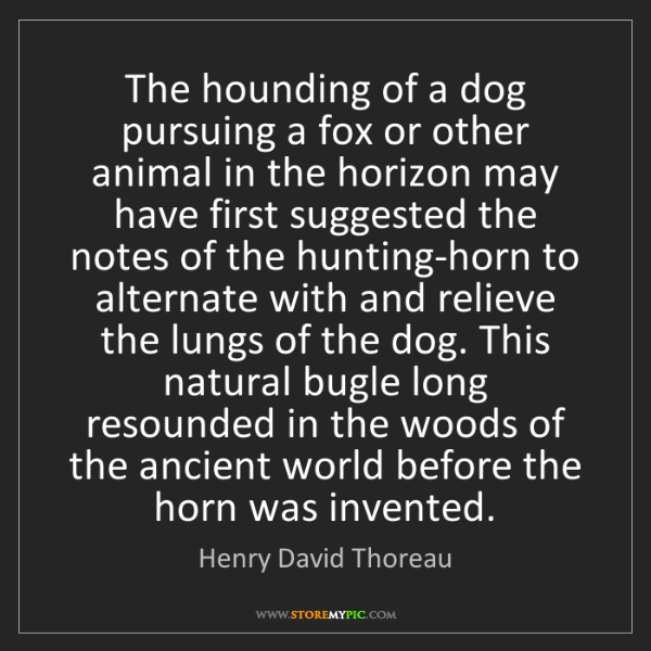 Henry David Thoreau: The hounding of a dog pursuing a fox or other animal...