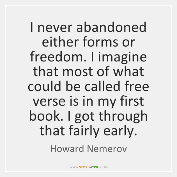 I never abandoned either forms or freedom. I imagine that most of ...
