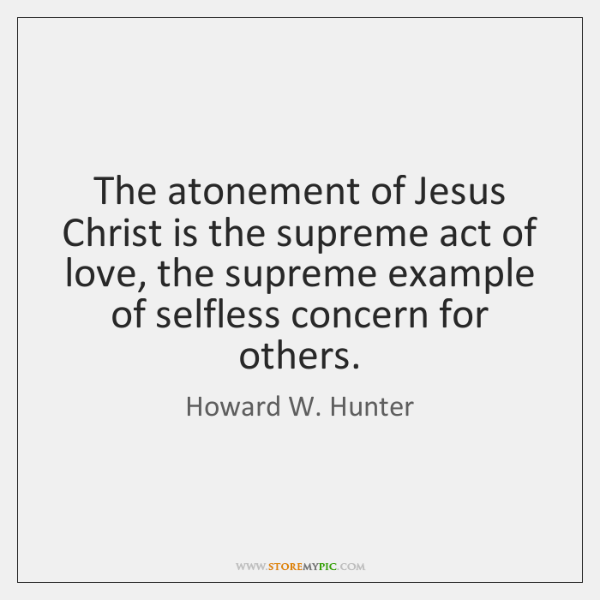 The atonement of Jesus Christ is the supreme act of love, the ...