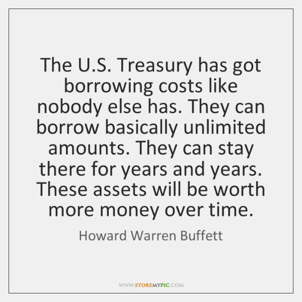 The U.S. Treasury has got borrowing costs like nobody else has. ...