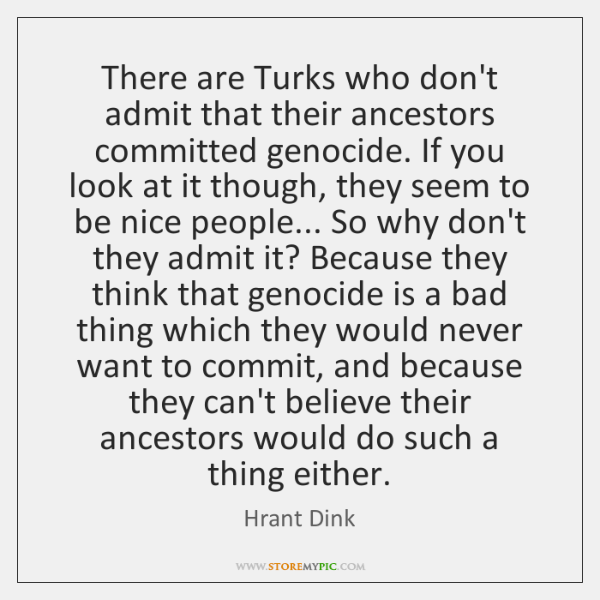 There are Turks who don't admit that their ancestors committed genocide. If ...