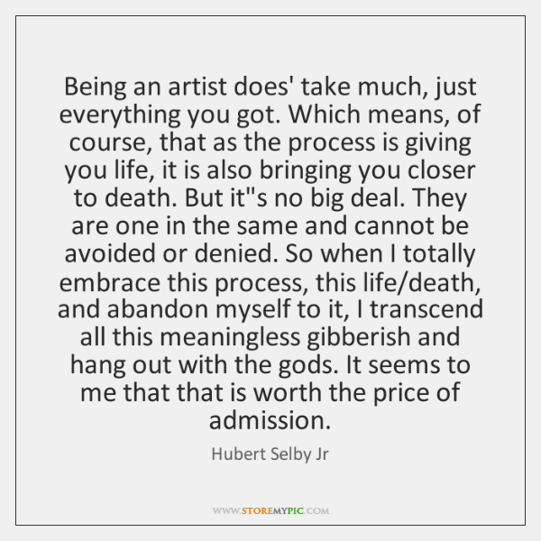 Being an artist does' take much, just everything you got. Which means, ...