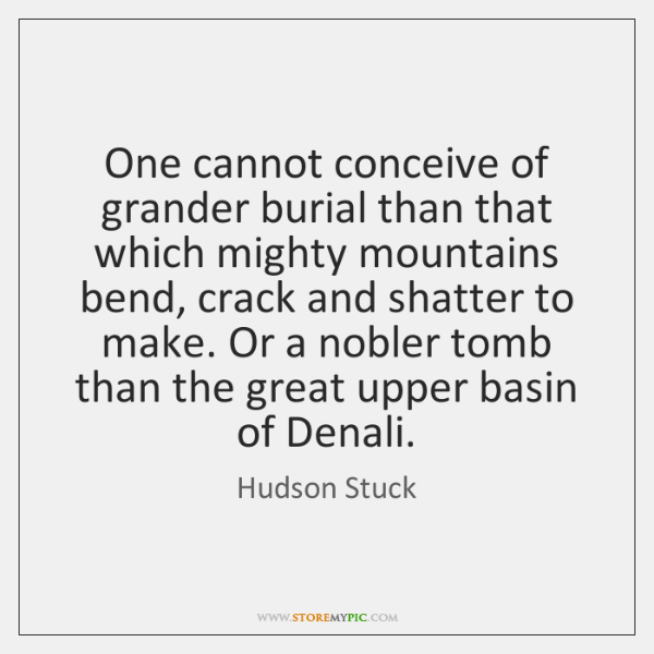 One cannot conceive of grander burial than that which mighty mountains bend, ...