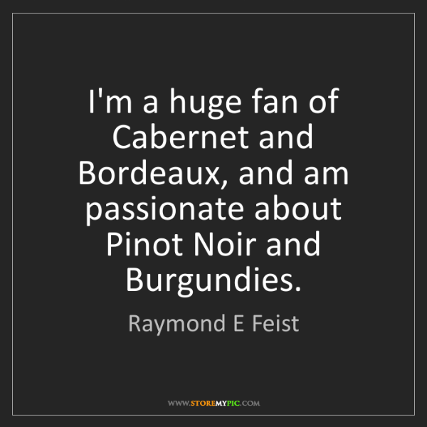 Raymond E Feist: I'm a huge fan of Cabernet and Bordeaux, and am passionate...