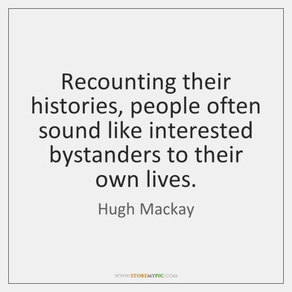 Recounting their histories, people often sound like interested bystanders to their own ...