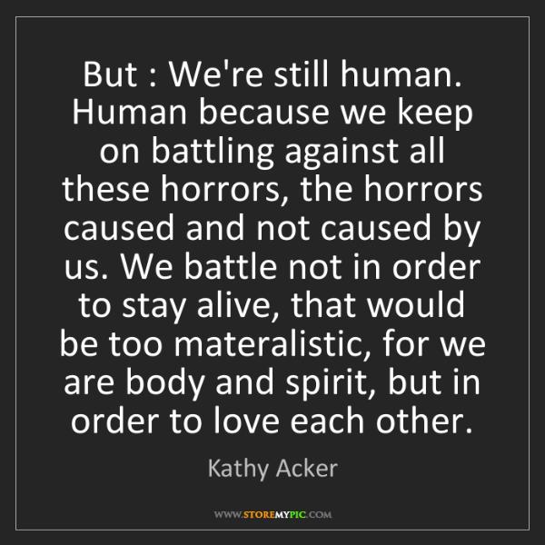 Kathy Acker: But : We're still human. Human because we keep on battling...
