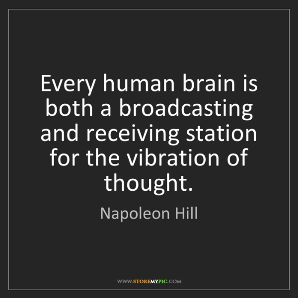 Napoleon Hill: Every human brain is both a broadcasting and receiving...