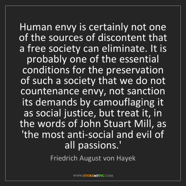 Friedrich August von Hayek: Human envy is certainly not one of the sources of discontent...