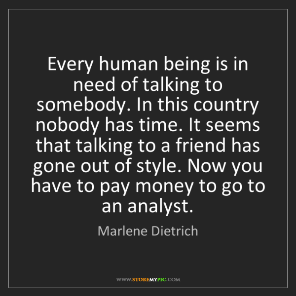 Marlene Dietrich: Every human being is in need of talking to somebody....