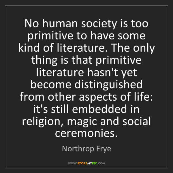 Northrop Frye: No human society is too primitive to have some kind of...
