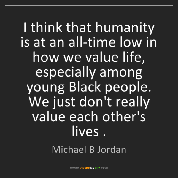 Michael B Jordan: I think that humanity is at an all-time low in how we...