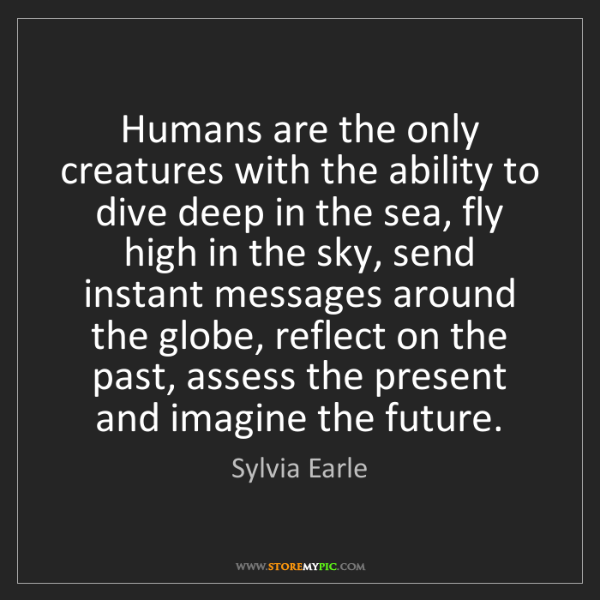 Sylvia Earle: Humans are the only creatures with the ability to dive...