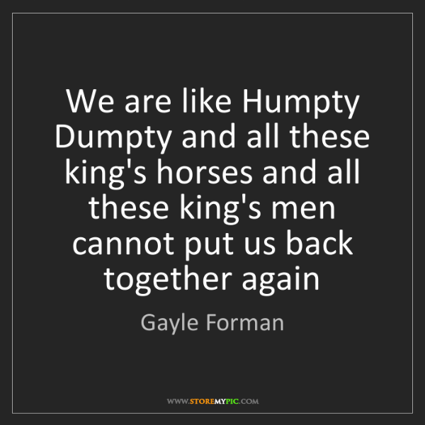 Gayle Forman: We are like Humpty Dumpty and all these king's horses...