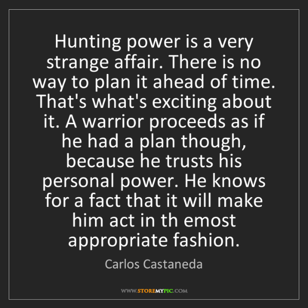 Carlos Castaneda: Hunting power is a very strange affair. There is no way...