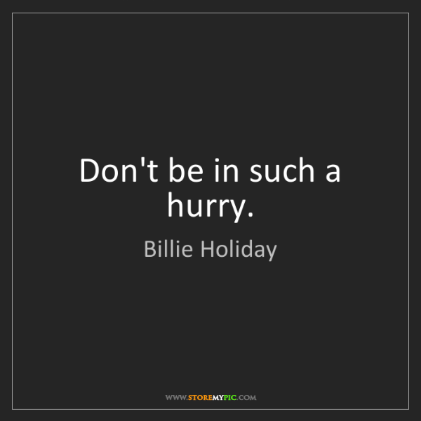 Billie Holiday: Don't be in such a hurry.