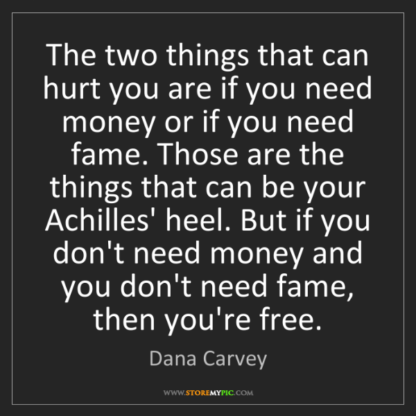 Dana Carvey: The two things that can hurt you are if you need money...