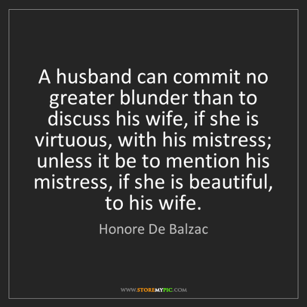 Honore De Balzac: A husband can commit no greater blunder than to discuss...