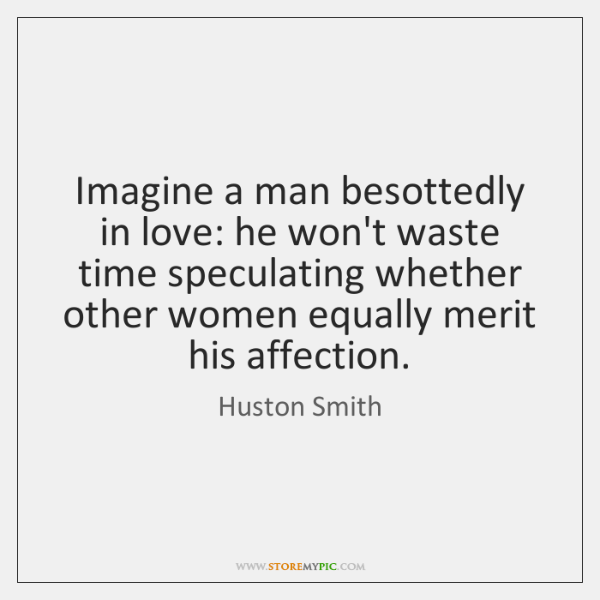 Imagine a man besottedly in love: he won't waste time speculating whether ...