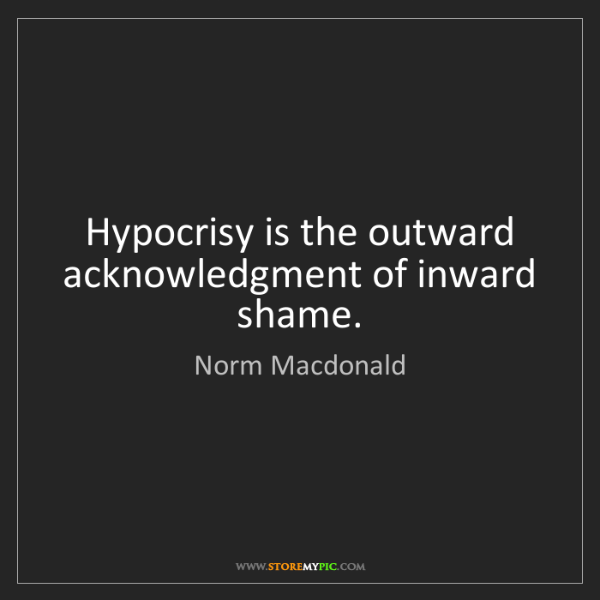 Norm Macdonald: Hypocrisy is the outward acknowledgment of inward shame.