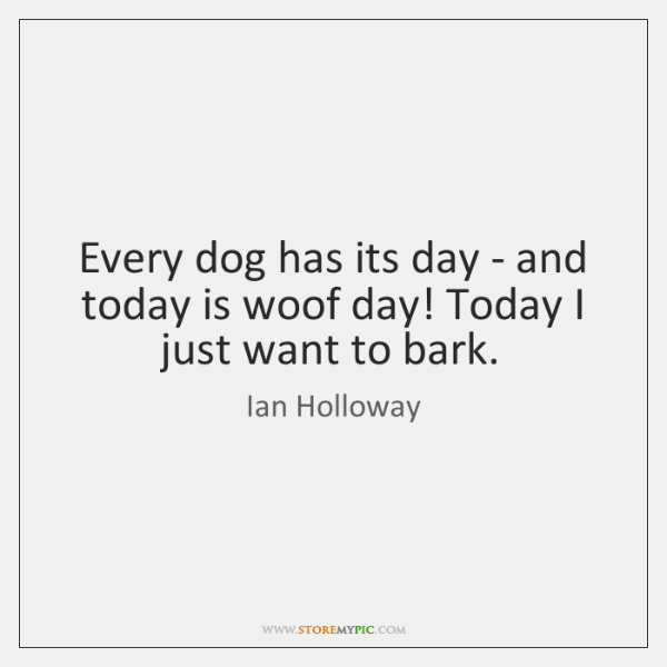 Every Dog Has Its Day And Today Is Woof Day Today Storemypic