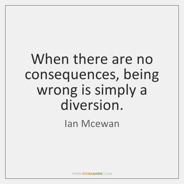 When there are no consequences, being wrong is simply a diversion.