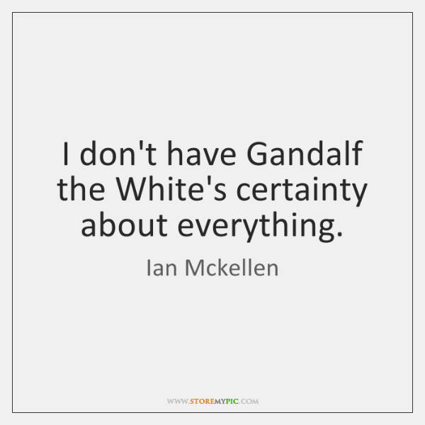 I don't have Gandalf the White's certainty about everything.