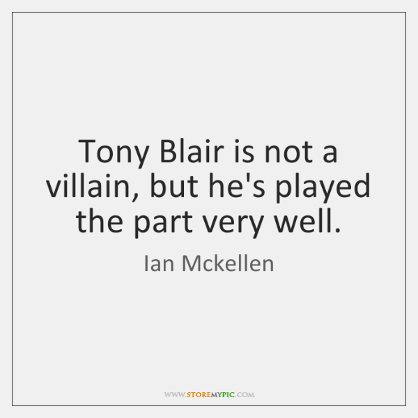 Tony Blair is not a villain, but he's played the part very ...