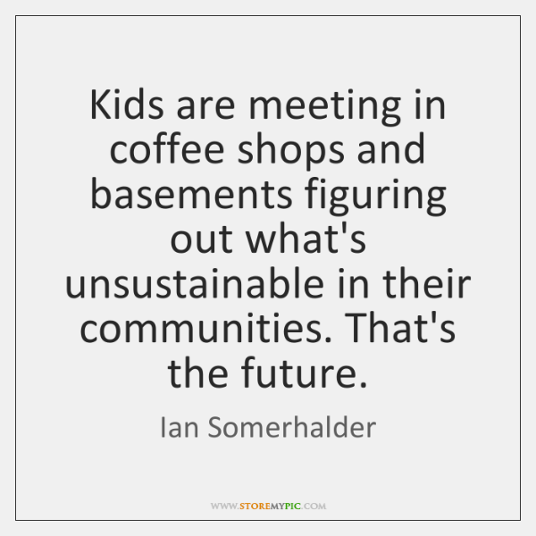 Kids are meeting in coffee shops and basements figuring out what's unsustainable ...