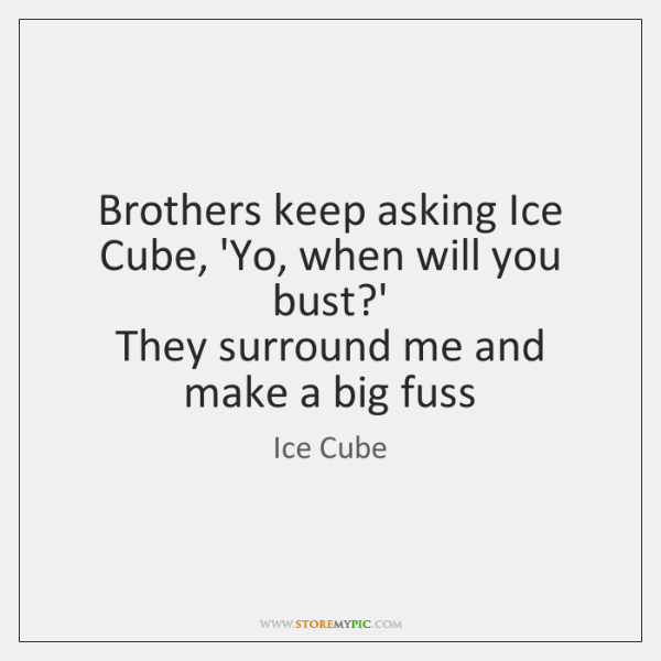 Brothers keep asking Ice Cube, 'Yo, when will you bust?'   They ...