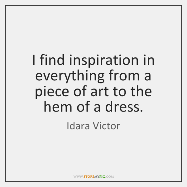 I find inspiration in everything from a piece of art to the ...