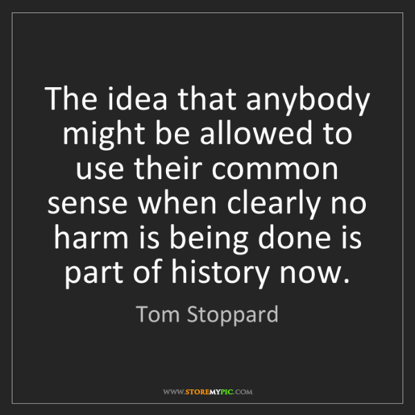 Tom Stoppard: The idea that anybody might be allowed to use their common...