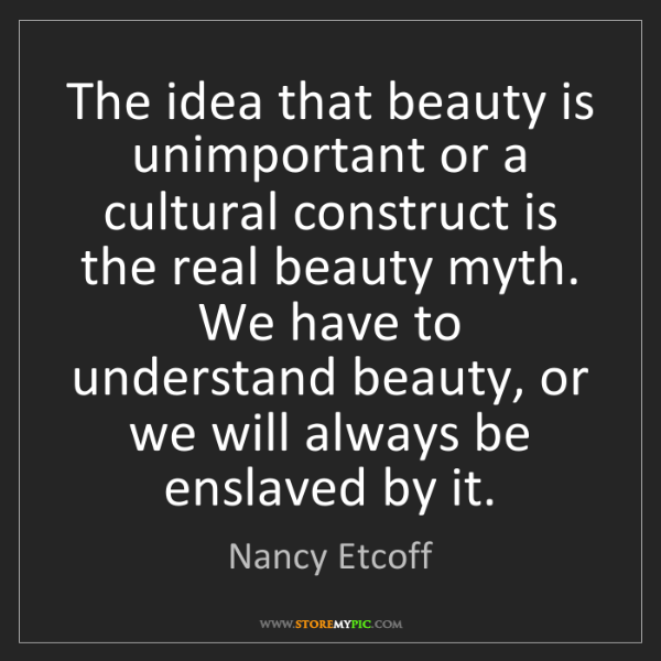 Nancy Etcoff: The idea that beauty is unimportant or a cultural construct...