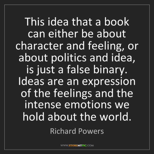 Richard Powers: This idea that a book can either be about character and...