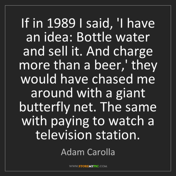 Adam Carolla: If in 1989 I said, 'I have an idea: Bottle water and...
