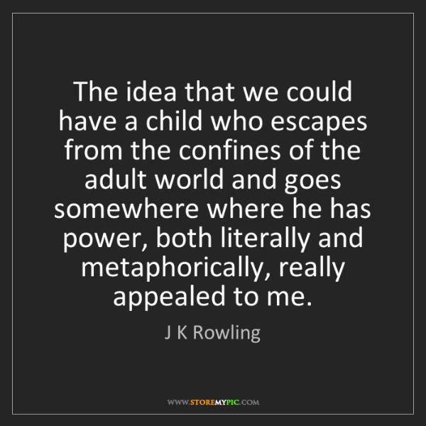 J K Rowling: The idea that we could have a child who escapes from...