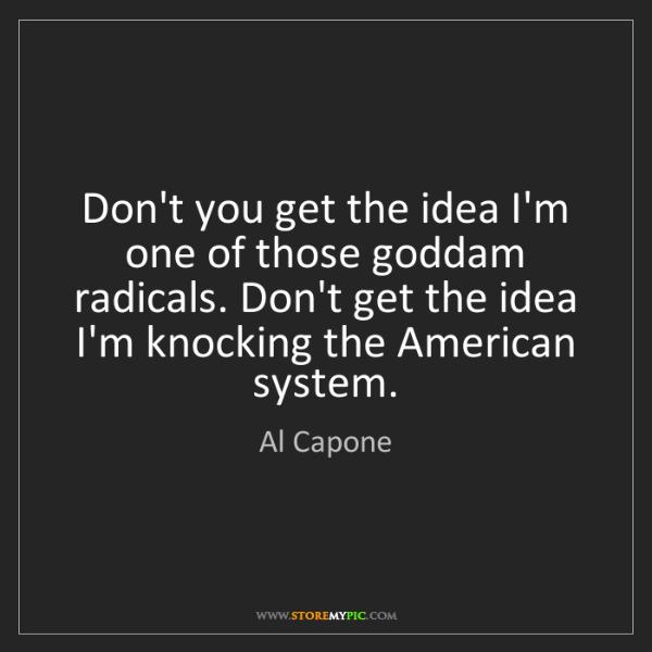 Al Capone: Don't you get the idea I'm one of those goddam radicals....