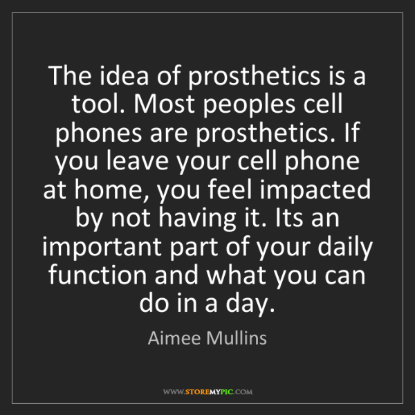 Aimee Mullins: The idea of prosthetics is a tool. Most peoples cell...
