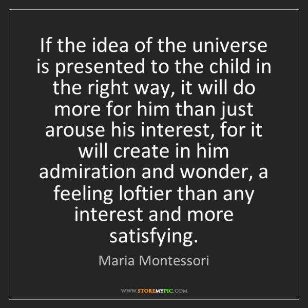 Maria Montessori: If the idea of the universe is presented to the child...