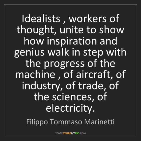 Filippo Tommaso Marinetti: Idealists , workers of thought, unite to show how inspiration...