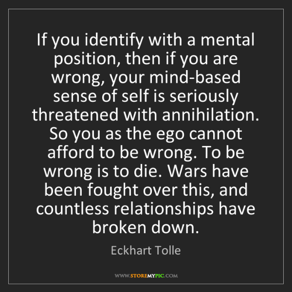 Eckhart Tolle: If you identify with a mental position, then if you are...