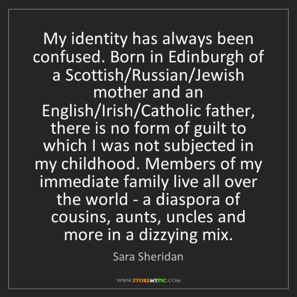 Sara Sheridan: My identity has always been confused. Born in Edinburgh...