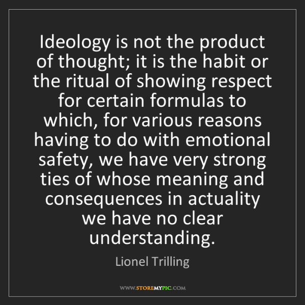 Lionel Trilling: Ideology is not the product of thought; it is the habit...