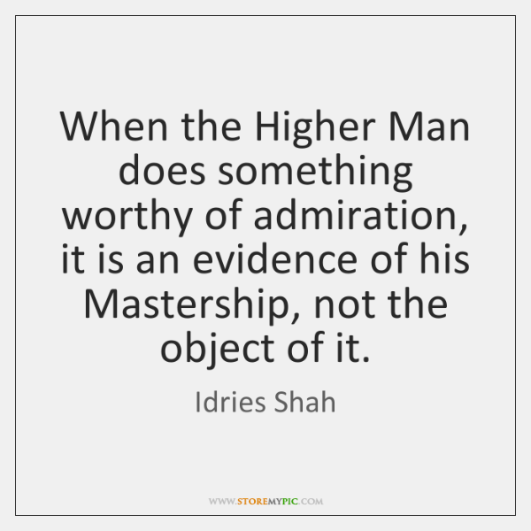 When the Higher Man does something worthy of admiration, it is an ..., Idries Shah Quotes