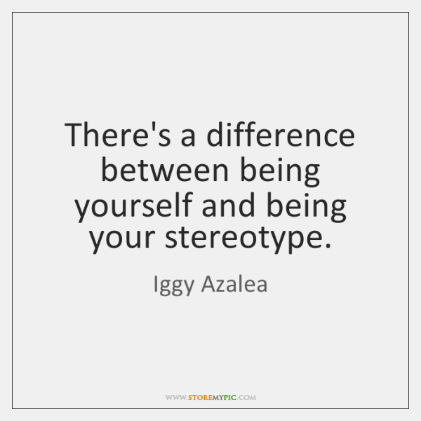 There's a difference between being yourself and being your stereotype.