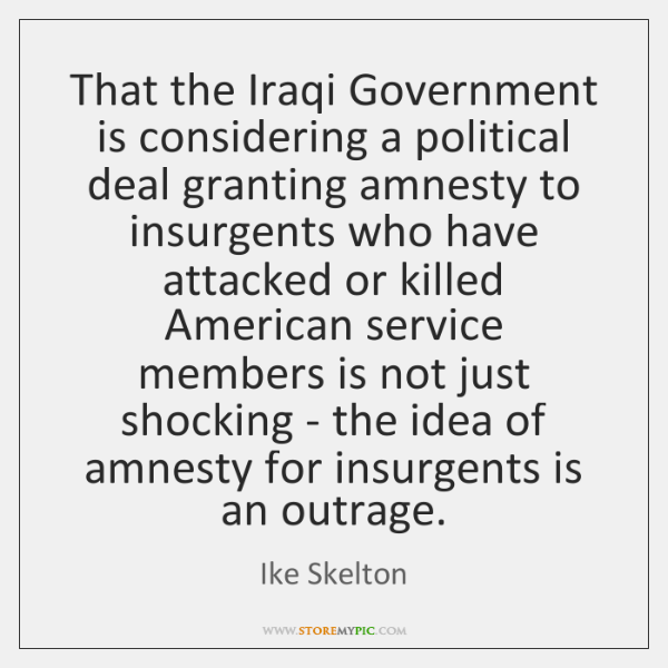That the Iraqi Government is considering a political deal granting amnesty to ...